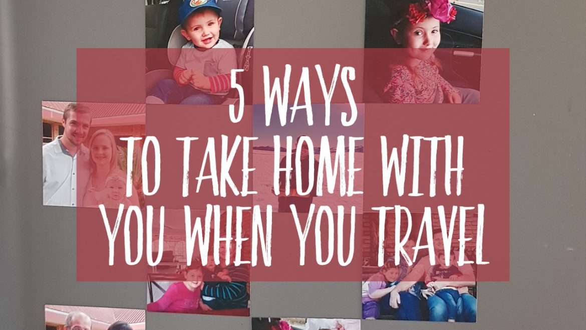 5 Ways To Take Home With You when you travel
